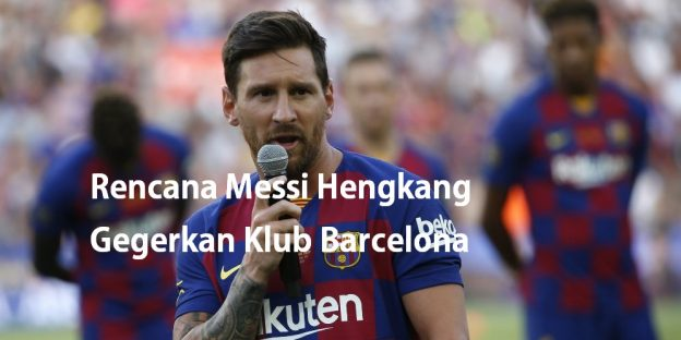 Rencana Messi Hengkang Gegerkan Klub Barcelona